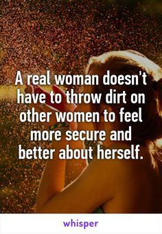 A real woman doesn't have to throw dirt on other women to feel more secure and better about herself.