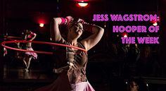 Jess Wagstrom: Hooper of the Week! Join us for a very special interview with Jess Wagstrom who is spinning up a hooping revolution of her own.