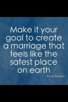 """Yes. May we all do this! """"Make it your goal to create a marriage that feels like the safest place on earth"""" Greg Smalley"""