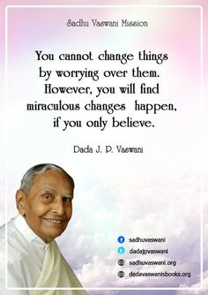 You cannot change things by worrying over them. However, you will find miraculous changes happen, if only you believe. - Dada J. P. Vaswani #dadajpvaswani#quotes