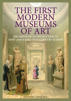 Paul, Carole. The First Modern Museums of Art: The Birth of an Institution in 18th and Early-19th-Century Europe. , 2012. Print.