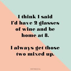 Party quote we love: I think i said i'd have 2 glasses of wine and be home at i always get those two mixed up. Party Quotes, Our Love, Beer, Wine, Sayings, Glasses, Root Beer, Eyewear, Ale