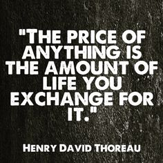 """The price of anything js the amount of life you exchange for it."" ~Henry David Thoreau"