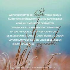 Wat ons drijft is de liefde van Christus, omdat we ervan overtuigd zijn dat één mens voor alle mensen is gestorven, waardoor alle mensen zijn gestorven, en dat Hij voor allen is gestorven opdat de levenden niet langer voor zichzelf zouden leven maar voor Hem die voor de levenden is gestorven en... #Dankbaarheid, #EeuwigLeven, #Geloof, #Jezus  https://www.dagelijksebroodkruimels.nl/2-korintiers-5-14-15/