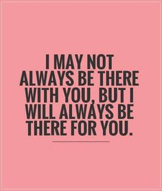 I may not always be there with you, but I will always be there for you.
