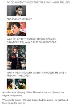 """Dudley Dursley = Time Lord."" David Tennant. You forgot about David Tennant as Barty Crouch, Jr.  ~~~ And Dean Thomas is in sherlock too"
