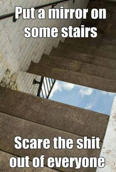 Put a mirror on some stairs. Scare the shit out of everyone.