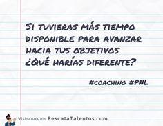 ¿Si tuvieras más tiempo disponible para avanzar hacia tus objetivos? ¿Qué harías diferente?  #Coaching #PNL #DesarrolloPersonal  ✔ RescataTalentos.com