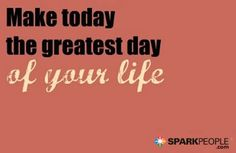 Make today the greatest day of your life.