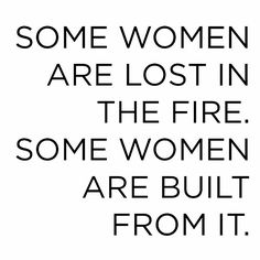 Some women are lost in the fire...some women are built from it