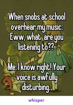 snobs at school overhear my music: Eww, what are you listening to? Your voice is awfully disturbing.When snobs at school overhear my music: Eww, what are you listening to? Your voice is awfully disturbing. Really Funny Memes, Stupid Funny Memes, Funny Relatable Memes, Funny Texts, Hilarious, Funny Stuff, Funny Insults And Comebacks, Clever Comebacks, Savage Comebacks