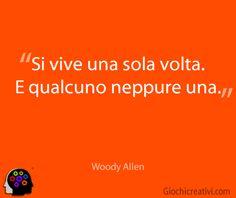Si vive una volta sola. E qualcuno neppure una. Woody Allen
