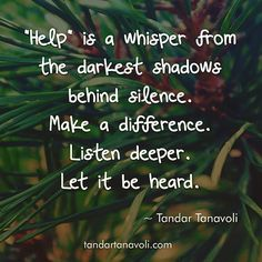 """""""Help"""" is a whisper from the darkest shadows behind silence. Make a difference. Listen deeper. Let it be heard."""