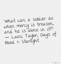 """""""What can a soldier do when mercy is treason, and he is alone in it?""""  ― Laini Taylor, Days of Blood  Starlight"""