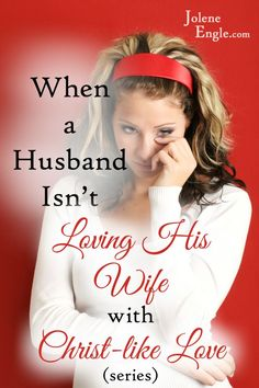 When a Husband Isn't Loving His Wife with Christ-Like Love Series - Jolene Engle @ The Alabaster Jar