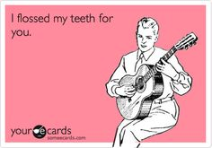 I flossed my teeth for you.