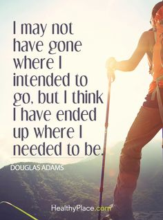 Positive Quote: I may not have gone where I intended to go, but I think I have ended up where I needed to be - Douglas Adams. www.HealthyPlace.com