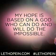 """My hope is based on a God who can do and will do the impossible."" #LetHopeIn LetHopeIn.com"