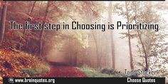 The first step in Choosing is Prioritizing Quote Meaning No explanation or meaning available. Be the first to write the meaning of this quote by commenting below. Write explanation in three sentences to get it featured here. Main Topic: Choose Quotes  Related Topics: Prioritizing, Choosing,...  http://www.braintrainingtools.org/skills/the-first-step-in-choosing-is-prioritizing/