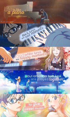 """Life is like a piano. White keys are happy moments and black keys are sad moments. But remember both keys are played together to give sweet music.."" -Anime: Shigatsu wa kimi no uso - Your Lie In April -edit by me (Karunase): omg, this edit took me almost two hours working for all material :3 but I hope that you guys will enjoy my work <3"