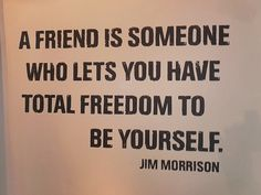 """A friend is someone who lets you have total freedom to be yourself."" -Jim Morrison"