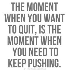 Unmedicated labor: The moment when you want to quit, is the moment when you need to keep pushing.