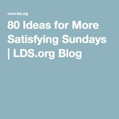 80 Ideas for More Satisfying Sundays   LDS.org Blog