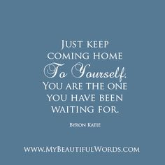 """Just keep coming home to yourself. You are the one you have been waiting for.""  Byron Katie  www.MyBeautifulWords.com Encouraging Courage. Encouraging You."