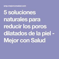 5 soluciones naturales para reducir los poros dilatados de la piel - Mejor con Salud