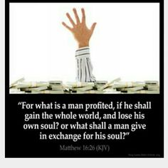 What good is it to gain the whole world then lose your soul? You can't pay your way out of hell. You have to have in the mind the things of God, and not the things of men.