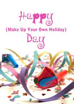 According to Brownielocks.com, March 26 is the greatest holiday of them all: Make Up Your Own Holiday Day. Nothing could be finer than making up your own holiday, if only others would have the good sense to allow you to observe it by taking the day off.