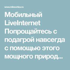 Мобильный LiveInternet Попрощайтесь с подагрой навсегда с помощью этого мощного природного лечения | Трииночка - Дневник Три И ночка |