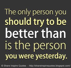The only person you should try to be BETTER than, is the person you were YESTERDAY. Website - http://bit.ly/1wuL8N1 #life #lifelessons #lifeadvice #lifequotes #better #yesterday #quotes