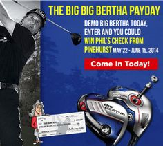 The Big Bertha Payday! Demo Big Bertha today, enter and you could get Phil's check from Pinehurst. May 22 - June 15th Come in today! http://www.progolfseattle.com/current-sale
