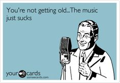 You're not getting old...The music just sucks!