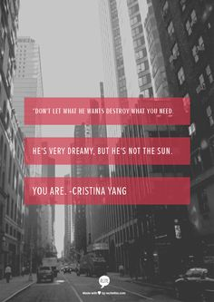"""Don't let what he wants destroy what you need. He's very dreamy, but he's not the sun. You are.  -Cristina Yang"
