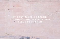 It only takes a second to show someone how you feel about them