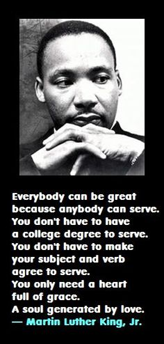 Everybody can be great, because everybody can serve. You don't have to have a college degree to serve. You don't have to make your subject and your verb agree to serve. You only need a heart full of grace, a soul generated by love. — Martin Luther King, Jr.