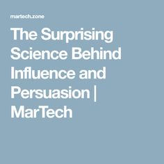 The Surprising Science Behind Influence and Persuasion | MarTech
