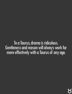 To a Taurus, drama is ridiculous. Gentleness and reason will always work far more effectively with a Taurus of any age. Astrology Taurus, Zodiac Signs Taurus, My Zodiac Sign, Zodiac Facts, Horoscope Signs, Astrology Signs, Taurus Bull, Taurus Woman, Taurus And Gemini