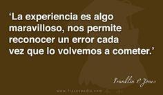 La experiencia es algo maravilloso, nos permite reconocer un error cada vez que lo volvemos a cometer.
