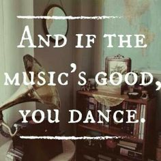 And if the music's good, you dance.