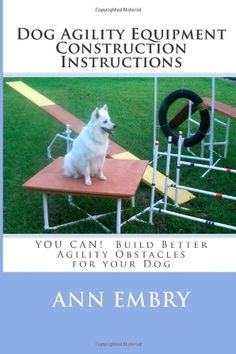 Dog Agility Equipment Construction Instructions: YOU CAN!  Build Better Training Obstacles for your Dog by Ann Embry http://www.amazon.com/dp/1450505147/ref=cm_sw_r_pi_dp_R.MItb0NYCBY597A