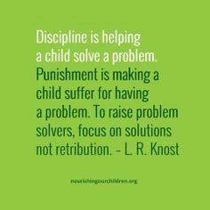 Discipline is helping a child solve a problem.  Punishment is making a child suffer for having a problem.