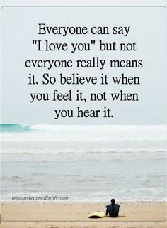 Quotes Everyone can say I love you but not everyone really means it. So believe it when you feel it, not when you hear it.