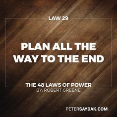 "Law 29: Plan All the Way to the End ""The ending is everything. Plan all the way to it taking into account all the possible consequences obstacles and twists of fortune that might reverse your hard work and give the glory to others. By planning to the end you will not be overwhelmed by circumstances and you will know when to stop. Gently guide fortune and help determine the future by thinking far ahead."" -Robert Greene the 48 Laws of Power"