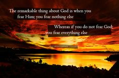 """""""The remarkable thing about God is when you fear Him; you fear nothing else.    Whereas if you do not fear God; you fear everything else."""""""