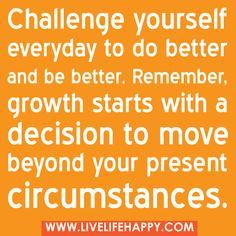 """""""Challenge yourself everyday to do better and be better. Remember, growth starts with a decision to move beyond your present circumstances."""" -Robert Tew"""