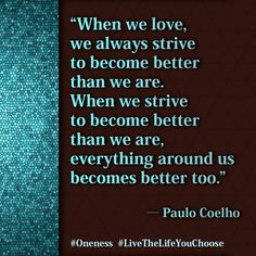When we love, we always strive to become better than we are. When we strive to become better than we are, everything around us becomes better too.  - See more at: http://www.oursweetinspirations.com/love#sthash.urkLFgBe.dpuf