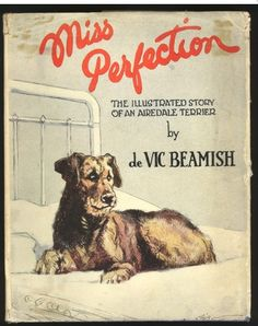 """""""Miss Perfection"""" The illustrated story of an Airedale Terrier. de Vic Beamish, 1931 DESCRIPTION: This fabulously readable story, written in first person by Miss Perfection, the Airedale terrier, in her educated, upper crust fashion will delight dog lovers everywhere. NUMBER of PAGES: 176 NUMBER of ILLUSTRATIONS: 28 B&W"""